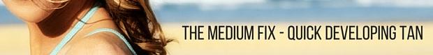 THE MEDIUM FIX Quick developing tan